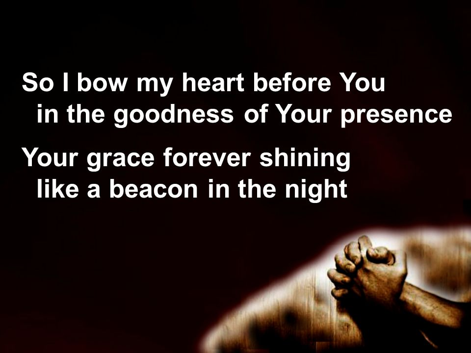 So I bow my heart before You in the goodness of Your presence Your grace forever shining like a beacon in the night