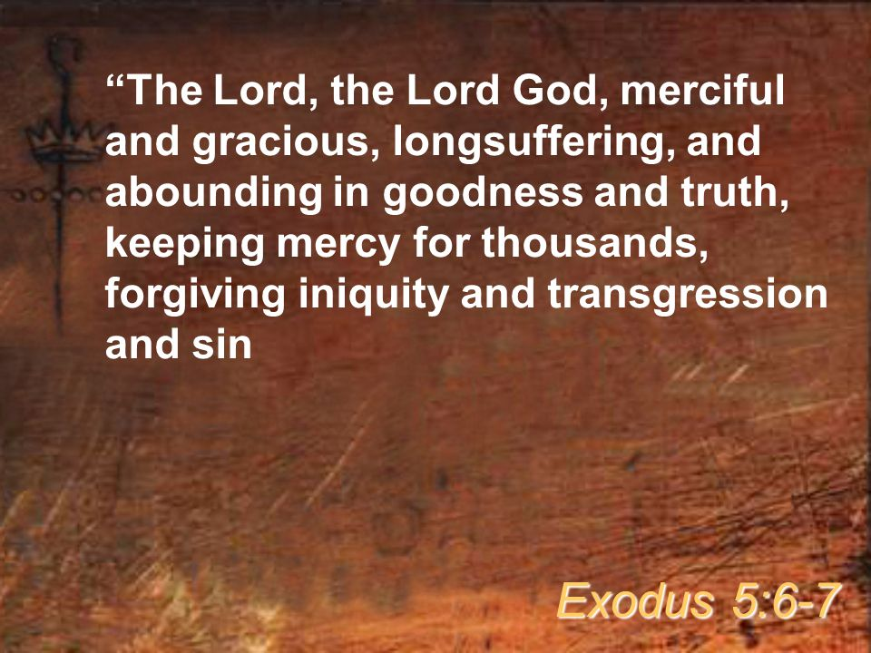 The Lord, the Lord God, merciful and gracious, longsuffering, and abounding in goodness and truth, keeping mercy for thousands, forgiving iniquity and transgression and sin Exodus 5:6-7