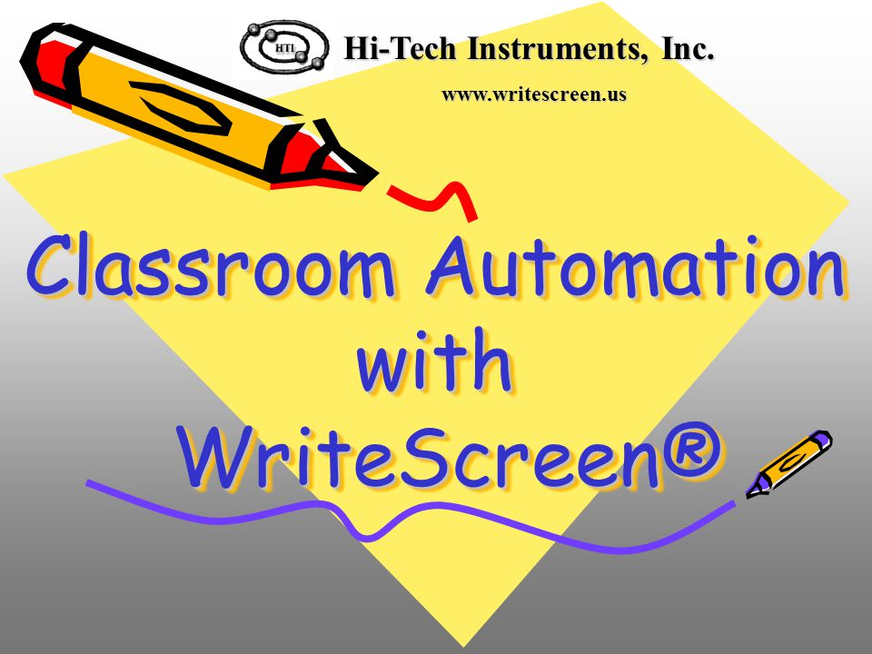 Classroom Automation with WriteScreen® Hi-Tech Instruments, Inc. www.writescreen.us