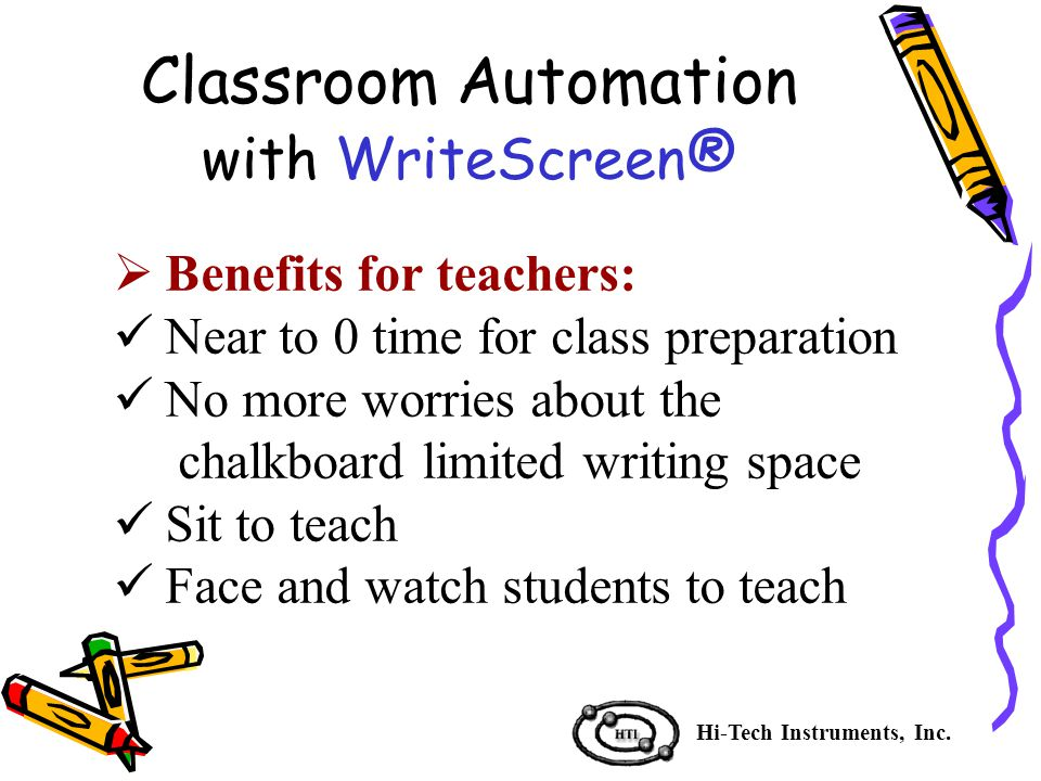  Benefits for teachers: Near to 0 time for class preparation No more worries about the chalkboard limited writing space Sit to teach Face and watch students to teach Hi-Tech Instruments, Inc.
