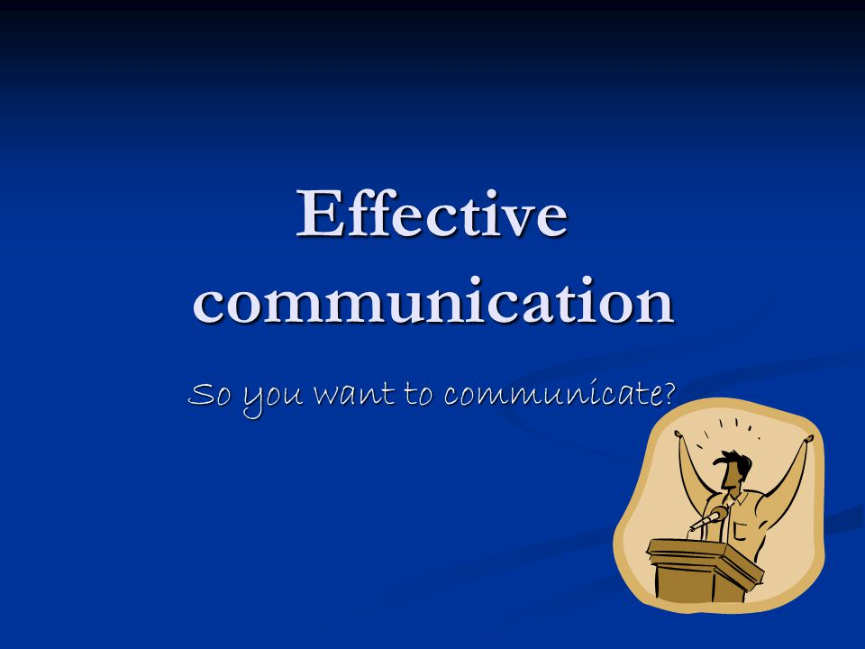 Effective communication So you want to communicate