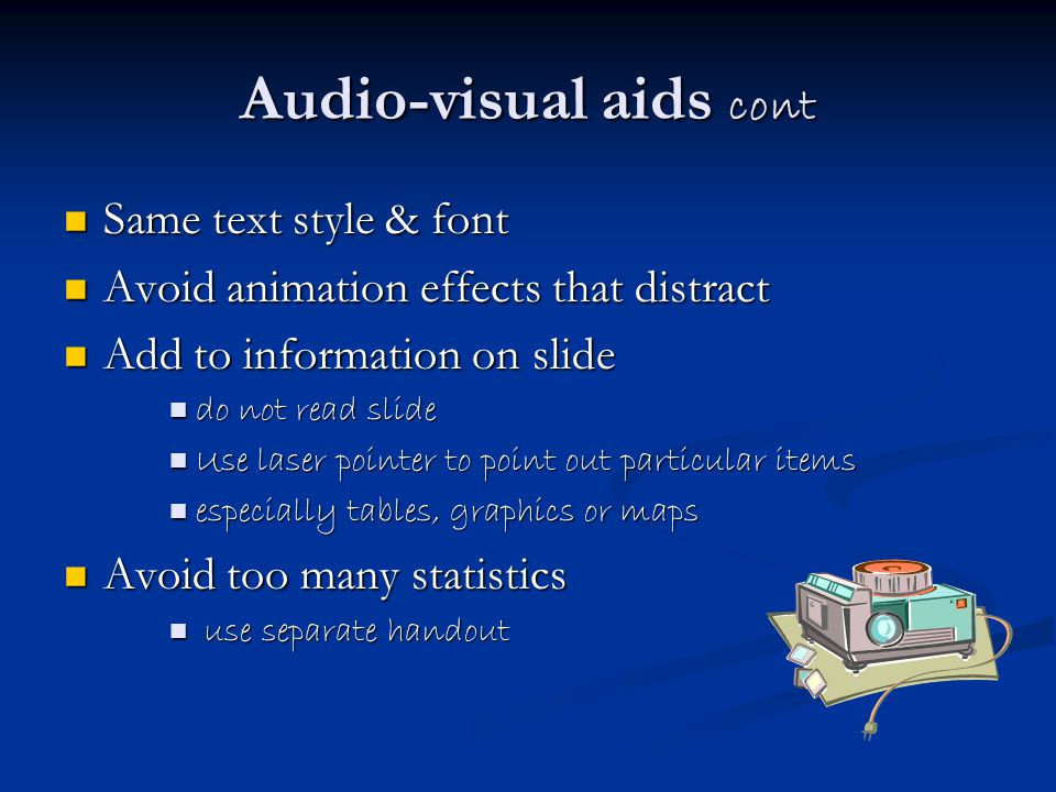 Audio-visual aids cont Same text style & font Same text style & font Avoid animation effects that distract Avoid animation effects that distract Add to information on slide Add to information on slide do not read slide do not read slide Use laser pointer to point out particular items Use laser pointer to point out particular items especially tables, graphics or maps especially tables, graphics or maps Avoid too many statistics Avoid too many statistics use separate handout use separate handout