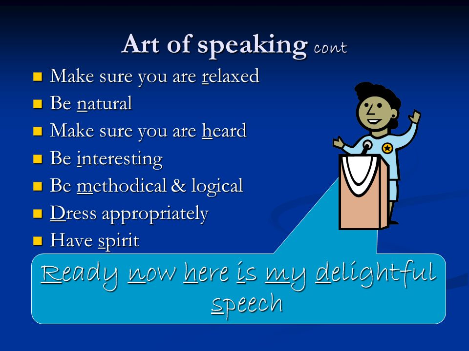 Art of speaking cont Make sure you are relaxed Make sure you are relaxed Be natural Be natural Make sure you are heard Make sure you are heard Be interesting Be interesting Be methodical & logical Be methodical & logical Dress appropriately Dress appropriately Have spirit Have spirit Ready now here is my delightful speech