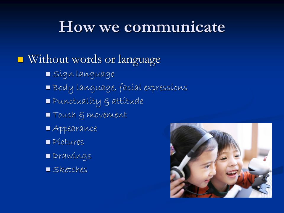 How we communicate cont With words With words Written words Written words Speaking Speaking The written word The written word Reports, sales literature, brochures, letters, media, web- sites, e mail, sms/text messages, YM, chat sites ….