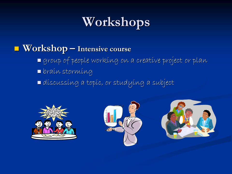 Workshops Workshop – Intensive course Workshop – Intensive course group of people working on a creative project or plan group of people working on a creative project or plan brain storming brain storming discussing a topic, or studying a subject discussing a topic, or studying a subject