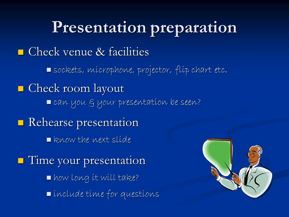 Presentation preparation Check venue & facilities Check venue & facilities sockets, microphone, projector, flip chart etc.