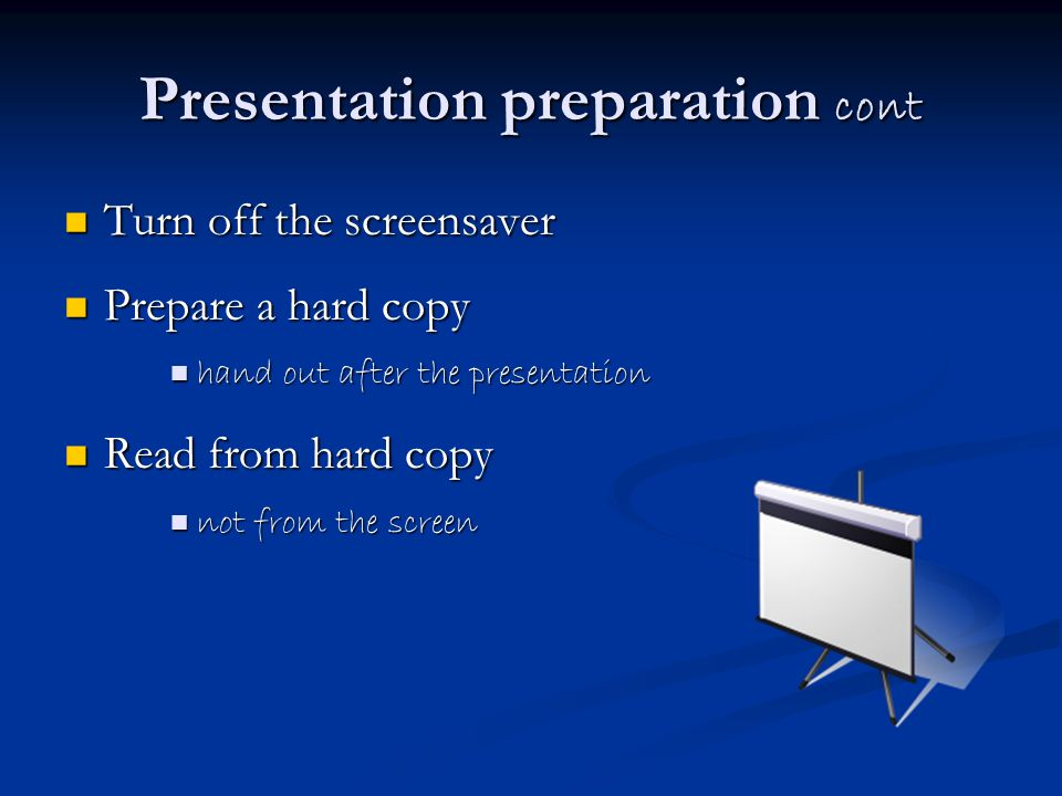 Presentation preparation cont Turn off the screensaver Turn off the screensaver Prepare a hard copy Prepare a hard copy hand out after the presentation hand out after the presentation Read from hard copy Read from hard copy not from the screen not from the screen