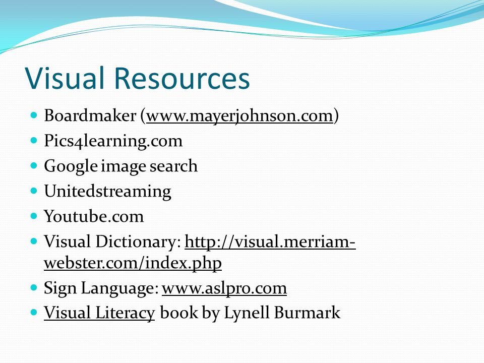 Visual Resources Boardmaker (www.mayerjohnson.com) Pics4learning.com Google image search Unitedstreaming Youtube.com Visual Dictionary: http://visual.merriam- webster.com/index.php Sign Language: www.aslpro.com Visual Literacy book by Lynell Burmark
