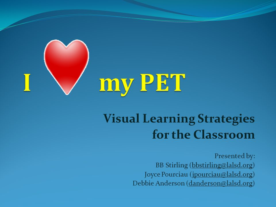 Visual Learning Strategies for the Classroom Presented by: BB Stirling (bbstirling@lalsd.org) Joyce Pourciau (jpourciau@lalsd.org) Debbie Anderson (danderson@lalsd.org)