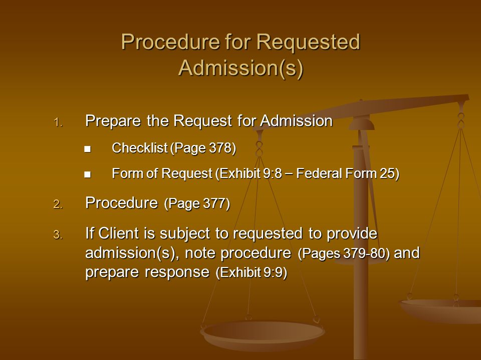 Procedure for Requested Admission(s) 1. Prepare the Request for Admission Checklist (Page 378) Checklist (Page 378) Form of Request (Exhibit 9:8 – Fed
