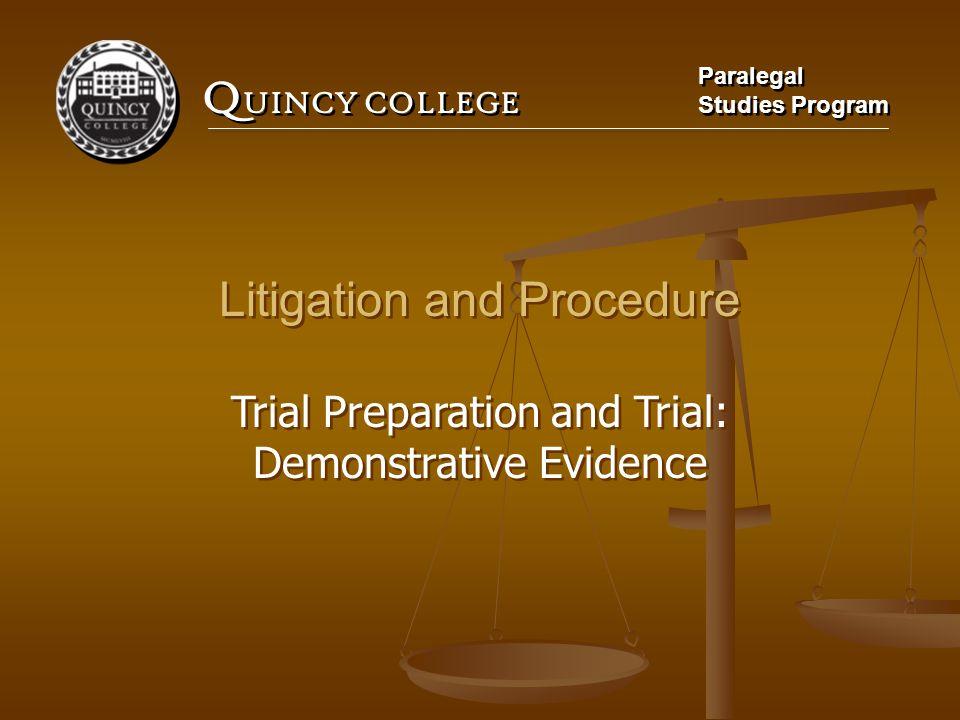 Q UINCY COLLEGE Paralegal Studies Program Paralegal Studies Program Litigation and Procedure Trial Preparation and Trial: Demonstrative Evidence Litig