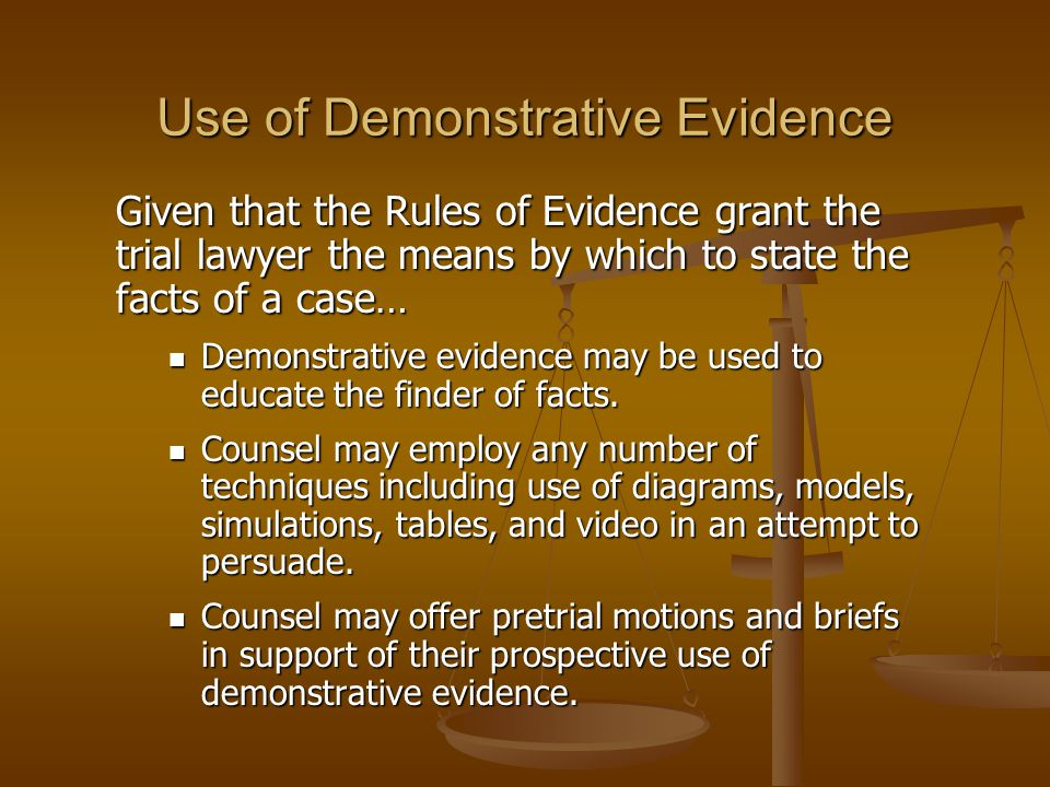 Use of Demonstrative Evidence Given that the Rules of Evidence grant the trial lawyer the means by which to state the facts of a case… Demonstrative e