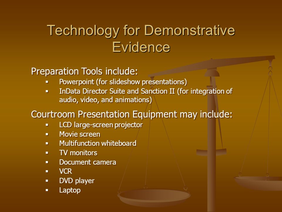 Technology for Demonstrative Evidence Preparation Tools include:  Powerpoint (for slideshow presentations)  InData Director Suite and Sanction II (for integration of audio, video, and animations) Courtroom Presentation Equipment may include:  LCD large-screen projector  Movie screen  Multifunction whiteboard  TV monitors  Document camera  VCR  DVD player  Laptop Preparation Tools include:  Powerpoint (for slideshow presentations)  InData Director Suite and Sanction II (for integration of audio, video, and animations) Courtroom Presentation Equipment may include:  LCD large-screen projector  Movie screen  Multifunction whiteboard  TV monitors  Document camera  VCR  DVD player  Laptop