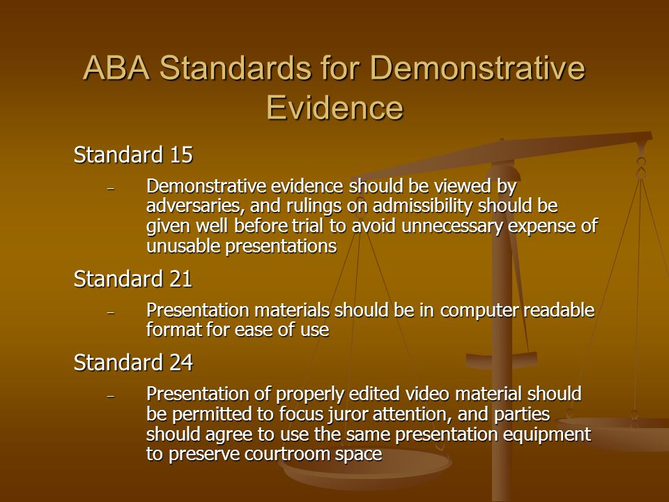 ABA Standards for Demonstrative Evidence Standard 15 – Demonstrative evidence should be viewed by adversaries, and rulings on admissibility should be given well before trial to avoid unnecessary expense of unusable presentations Standard 21 – Presentation materials should be in computer readable format for ease of use Standard 24 – Presentation of properly edited video material should be permitted to focus juror attention, and parties should agree to use the same presentation equipment to preserve courtroom space