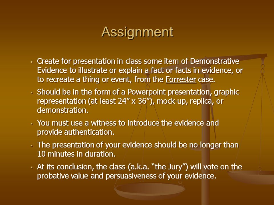 Assignment  Create for presentation in class some item of Demonstrative Evidence to illustrate or explain a fact or facts in evidence, or to recreate