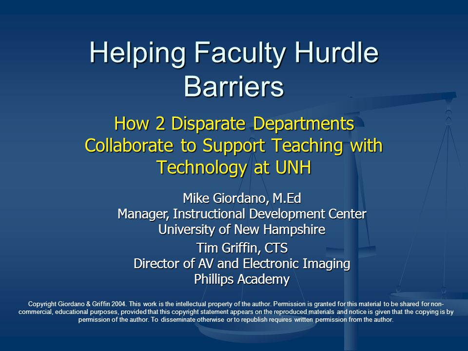 Helping Faculty Hurdle Barriers How 2 Disparate Departments Collaborate to Support Teaching with Technology at UNH Mike Giordano, M.Ed Manager, Instructional Development Center University of New Hampshire Tim Griffin, CTS Director of AV and Electronic Imaging Phillips Academy Copyright Giordano & Griffin 2004.