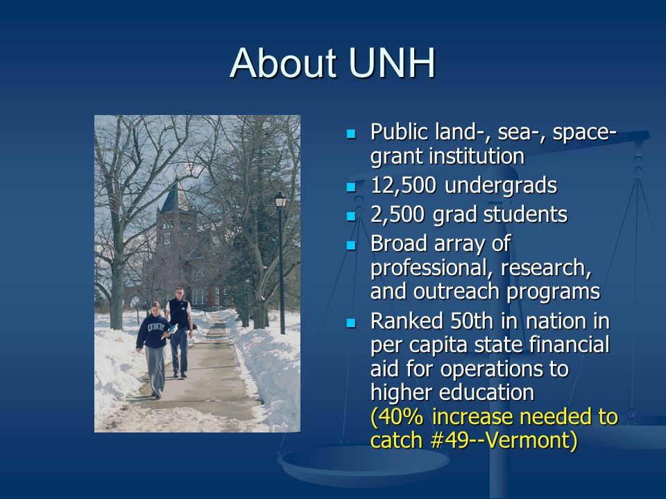 About UNH Public land-, sea-, space- grant institution 12,500 undergrads 2,500 grad students Broad array of professional, research, and outreach programs Ranked 50th in nation in per capita state financial aid for operations to higher education (40% increase needed to catch #49--Vermont)