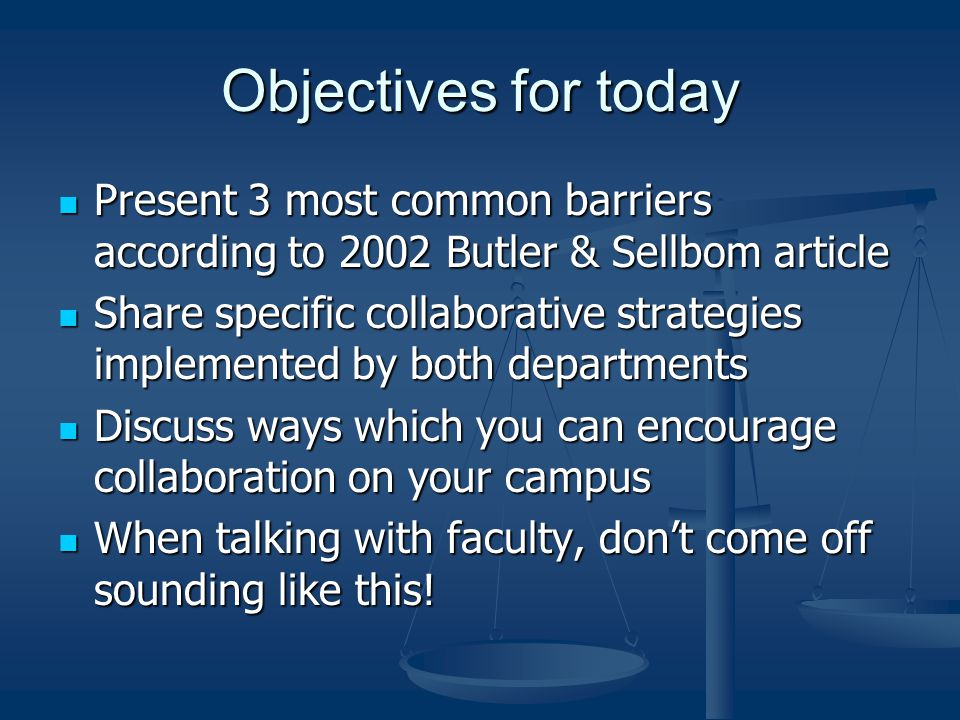 Objectives for today Present 3 most common barriers according to 2002 Butler & Sellbom article Present 3 most common barriers according to 2002 Butler & Sellbom article Share specific collaborative strategies implemented by both departments Share specific collaborative strategies implemented by both departments Discuss ways which you can encourage collaboration on your campus Discuss ways which you can encourage collaboration on your campus When talking with faculty, don't come off sounding like this.