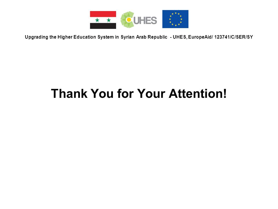 Upgrading the Higher Education System in Syrian Arab Republic - UHES, EuropeAid/ 123741/C/SER/SY Thank You for Your Attention!