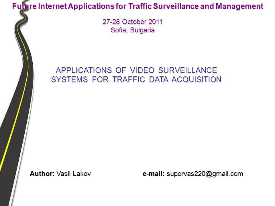 27-28 October 2011 Sofia, Bulgaria Future Internet Applications for Traffic Surveillance and Management APPLICATIONS OF VIDEO SURVEILLANCE SYSTEMS FOR TRAFFIC DATA ACQUISITION Author: Vasil Lakov e-mail: supervas220@gmail.com
