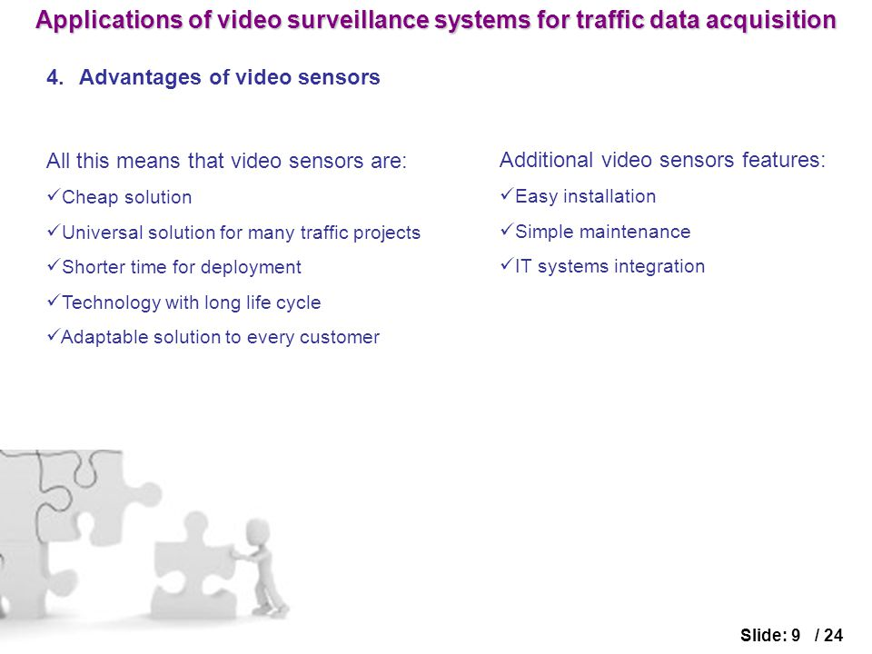 4.Advantages of video sensors Slide: 9 / 24 All this means that video sensors are: Cheap solution Universal solution for many traffic projects Shorter time for deployment Technology with long life cycle Adaptable solution to every customer Additional video sensors features: Easy installation Simple maintenance IT systems integration Applications of video surveillance systems for traffic data acquisition