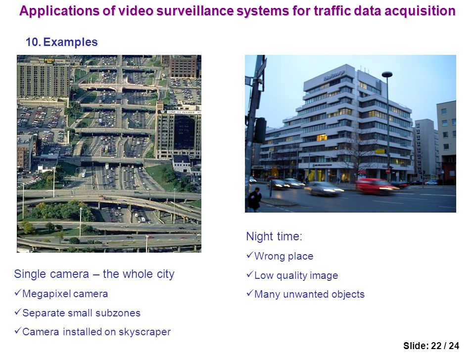 Slide: 22 / 24 10.Examples Night time: Wrong place Low quality image Many unwanted objects Single camera – the whole city Megapixel camera Separate small subzones Camera installed on skyscraper Applications of video surveillance systems for traffic data acquisition