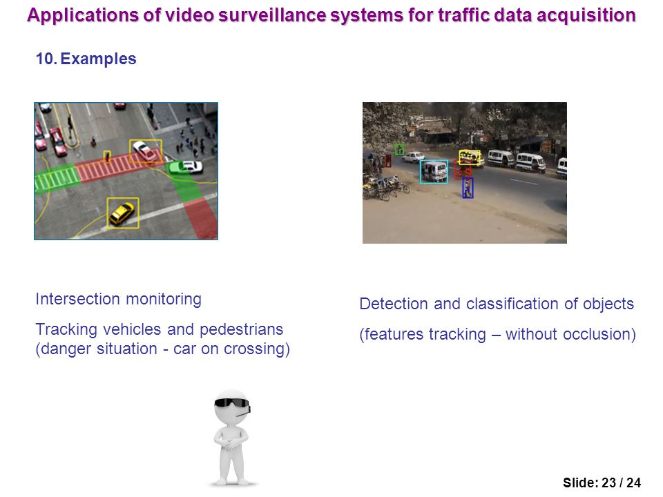 Slide: 23 / 24 10.Examples Intersection monitoring Tracking vehicles and pedestrians (danger situation - car on crossing) Detection and classification of objects (features tracking – without occlusion) Applications of video surveillance systems for traffic data acquisition