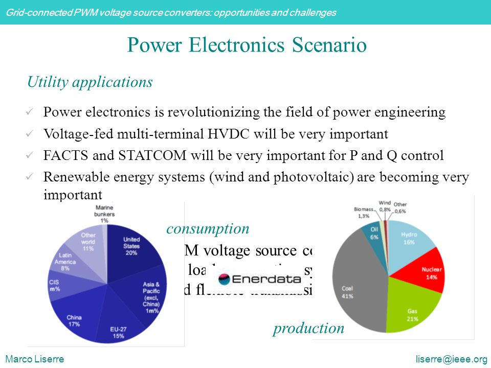 Grid-connected PWM voltage source converters: opportunities and challenges Marco Liserre liserre@ieee.org Power Electronics Scenario Power electronics is revolutionizing the field of power engineering Voltage-fed multi-terminal HVDC will be very important FACTS and STATCOM will be very important for P and Q control Renewable energy systems (wind and photovoltaic) are becoming very important Utility applications Grid-connected PWM voltage source converters will be the intelligent interface for loads, generation systems, storage systems and flexible transmission production consumption