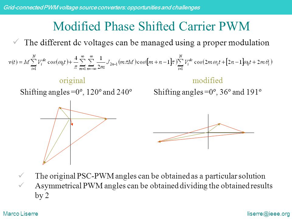 Grid-connected PWM voltage source converters: opportunities and challenges Marco Liserre liserre@ieee.org Modified Phase Shifted Carrier PWM The original PSC-PWM angles can be obtained as a particular solution Asymmetrical PWM angles can be obtained dividing the obtained results by 2 original Shifting angles =0º, 120º and 240º modified Shifting angles =0º, 36º and 191º The different dc voltages can be managed using a proper modulation