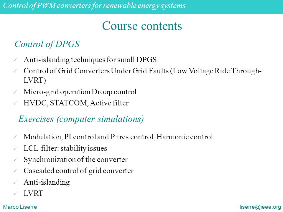 Grid-connected PWM voltage source converters: opportunities and challenges Marco Liserre liserre@ieee.org Course contents Anti-islanding techniques for small DPGS Control of Grid Converters Under Grid Faults (Low Voltage Ride Through- LVRT) Micro-grid operation Droop control HVDC, STATCOM, Active filter Modulation, PI control and P+res control, Harmonic control LCL-filter: stability issues Synchronization of the converter Cascaded control of grid converter Anti-islanding LVRT Control of DPGS Exercises (computer simulations) Control of PWM converters for renewable energy systems