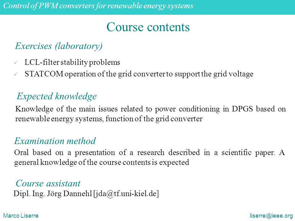 Grid-connected PWM voltage source converters: opportunities and challenges Marco Liserre liserre@ieee.org Course contents LCL-filter stability problems STATCOM operation of the grid converter to support the grid voltage Exercises (laboratory) Expected knowledge Knowledge of the main issues related to power conditioning in DPGS based on renewable energy systems, function of the grid converter Examination method Oral based on a presentation of a research described in a scientific paper.