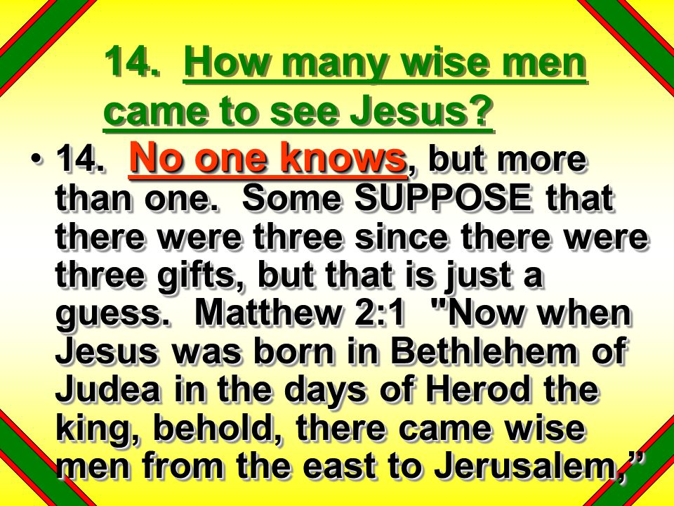 14. How many wise men came to see Jesus. 14. No one knows, but more than one.
