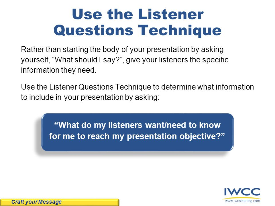 www.iwcctraining.com Use the Listener Questions Technique Rather than starting the body of your presentation by asking yourself, What should I say? , give your listeners the specific information they need.