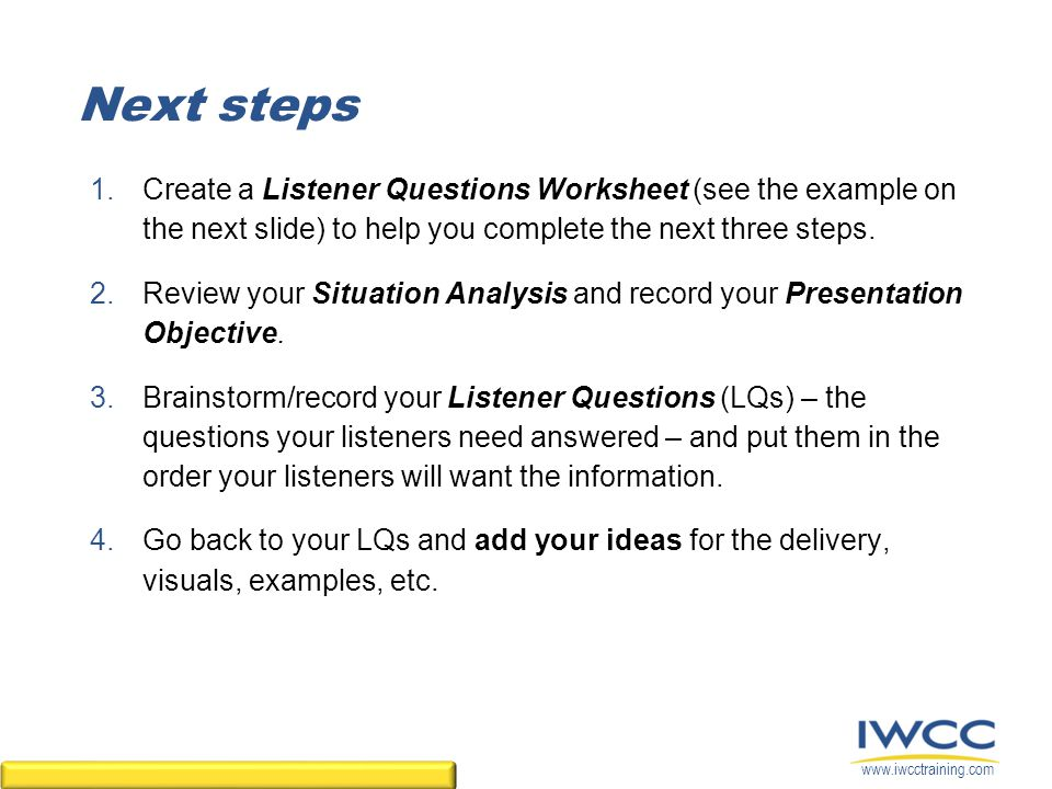 www.iwcctraining.com 1.Create a Listener Questions Worksheet (see the example on the next slide) to help you complete the next three steps.