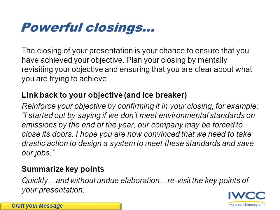 www.iwcctraining.com Powerful closings… The closing of your presentation is your chance to ensure that you have achieved your objective.
