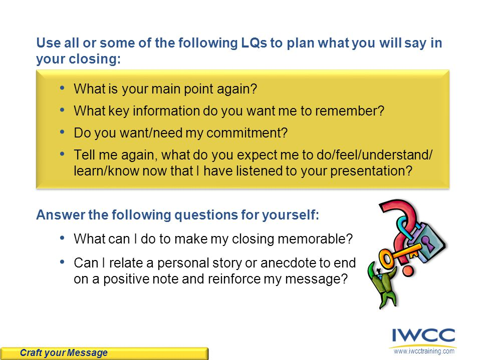 www.iwcctraining.com Use all or some of the following LQs to plan what you will say in your closing: What is your main point again.