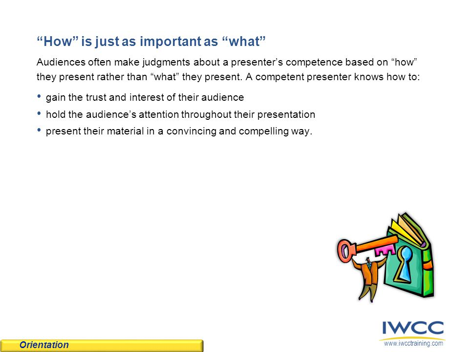 www.iwcctraining.com How is just as important as what Audiences often make judgments about a presenter's competence based on how they present rather than what they present.