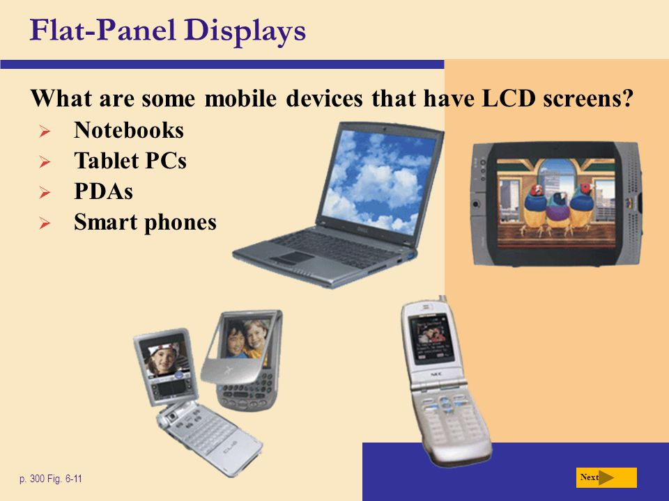 Flat-Panel Displays What are some mobile devices that have LCD screens? p. 300 Fig. 6-11 Next  Notebooks  Tablet PCs  PDAs  Smart phones