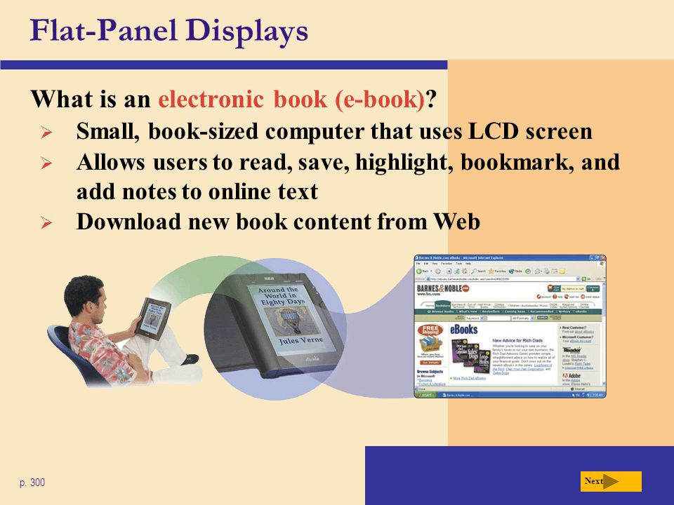 Flat-Panel Displays What is an electronic book (e-book)? p. 300 Next  Small, book-sized computer that uses LCD screen  Allows users to read, save, h