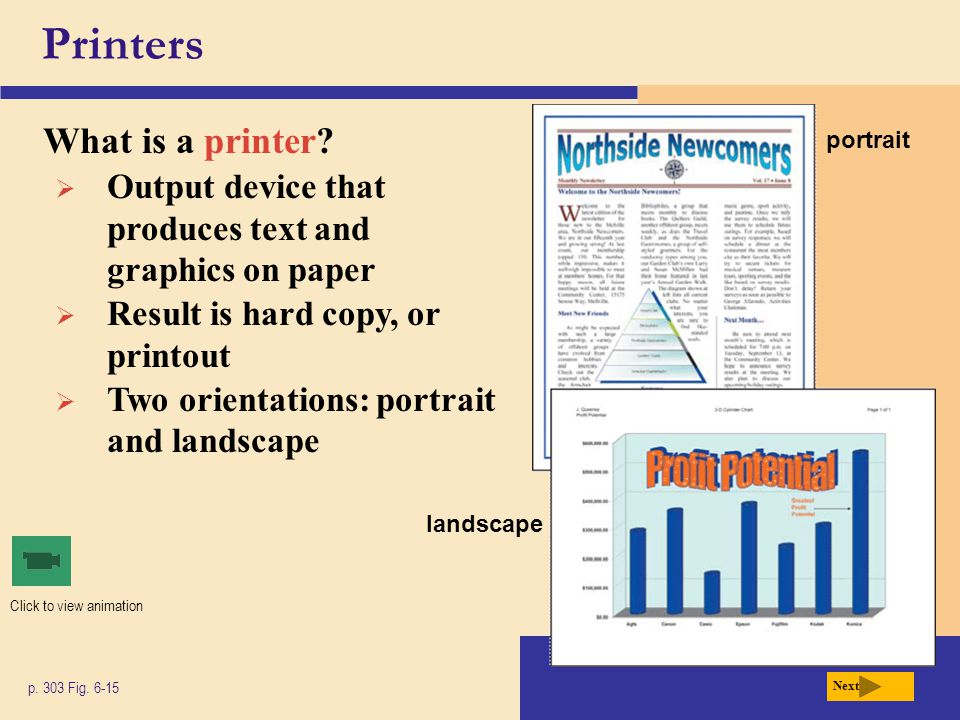 Printers What is a printer? p. 303 Fig. 6-15 Next  Output device that produces text and graphics on paper  Result is hard copy, or printout  Two or