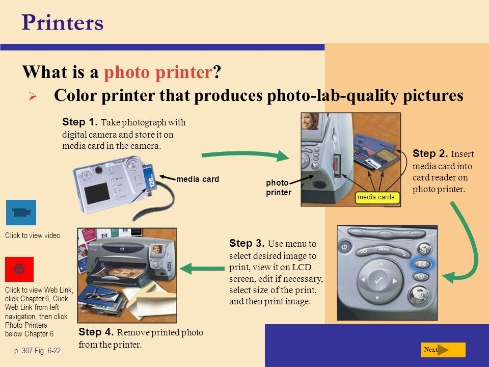 Printers What is a photo printer? p. 307 Fig. 6-22 Next Step 2. Insert media card into card reader on photo printer. Step 3. Use menu to select desire