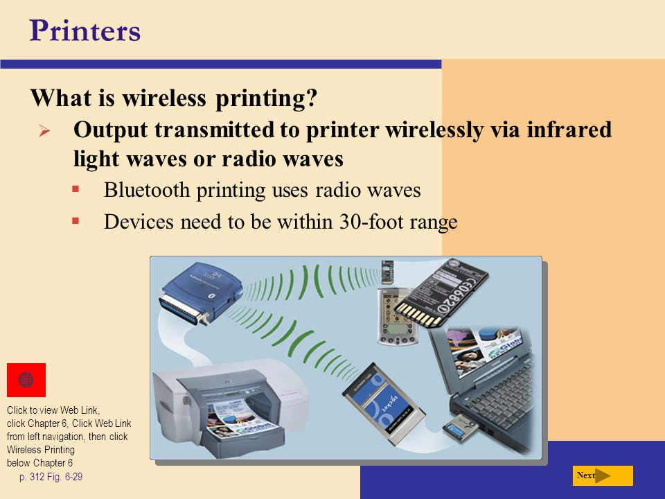 Printers What is wireless printing? p. 312 Fig. 6-29 Next  Output transmitted to printer wirelessly via infrared light waves or radio waves  Bluetoo