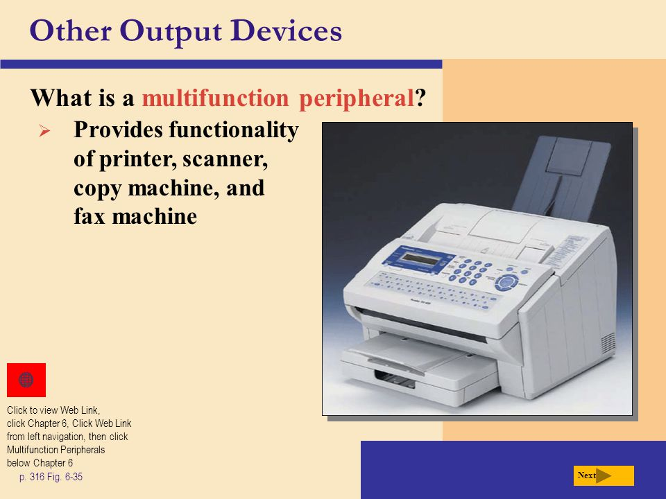 Other Output Devices What is a multifunction peripheral? p. 316 Fig. 6-35 Next  Provides functionality of printer, scanner, copy machine, and fax mac