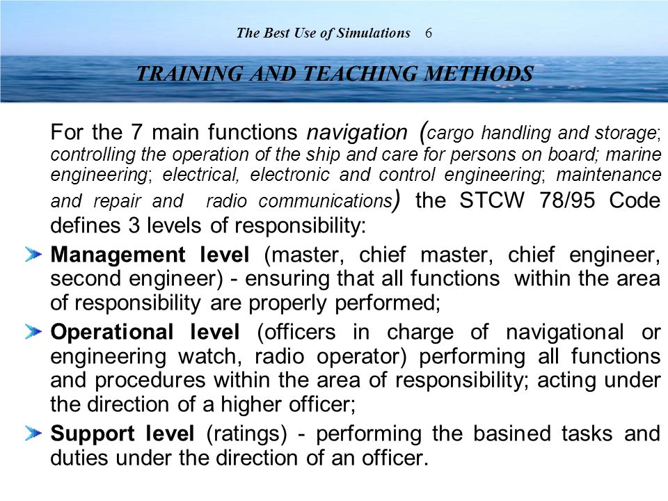 For the 7 main functions navigation ( cargo handling and storage; controlling the operation of the ship and care for persons on board; marine engineering; electrical, electronic and control engineering; maintenance and repair and radio communications ) the STCW 78/95 Code defines 3 levels of responsibility: Management level (master, chief master, chief engineer, second engineer) - ensuring that all functions within the area of responsibility are properly performed; Operational level (officers in charge of navigational or engineering watch, radio operator) performing all functions and procedures within the area of responsibility; acting under the direction of a higher officer; Support level (ratings) - performing the basined tasks and duties under the direction of an officer.