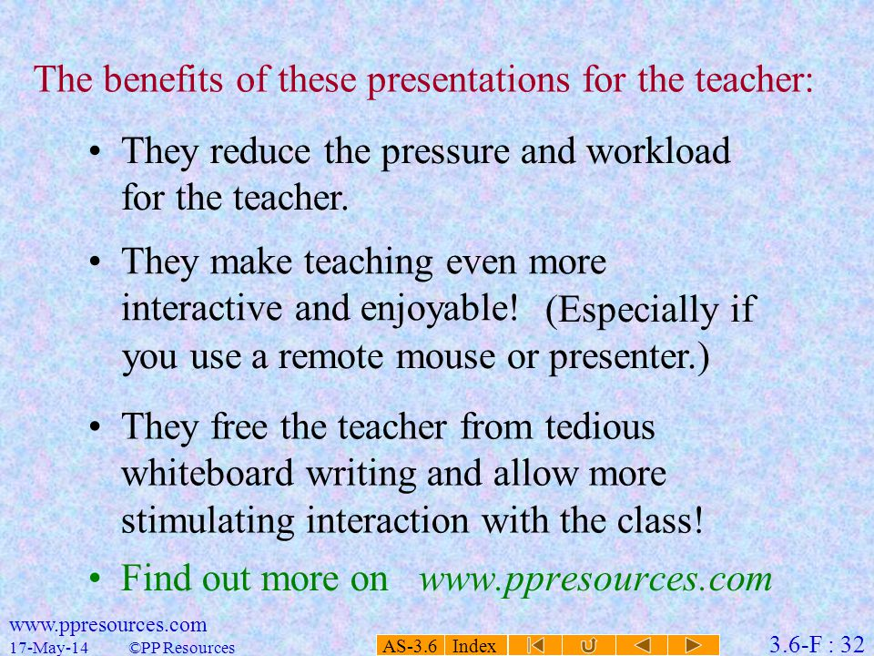 AS-3.6 Index 3.6-F : 32 17-May-14 www.ppresources.com ©PP Resources The benefits of these presentations for the teacher: They reduce the pressure and workload for the teacher.