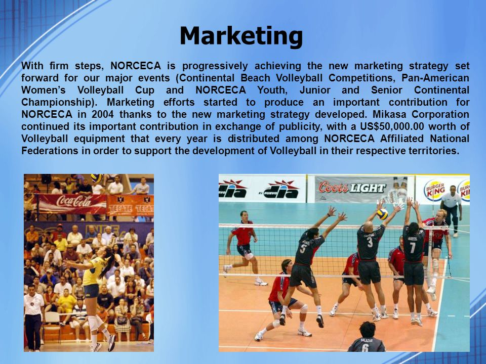 With firm steps, NORCECA is progressively achieving the new marketing strategy set forward for our major events (Continental Beach Volleyball Competitions, Pan-American Women's Volleyball Cup and NORCECA Youth, Junior and Senior Continental Championship).