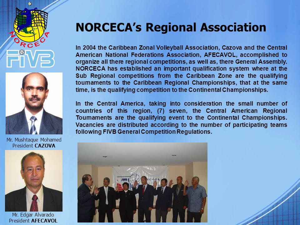 In 2004 the Caribbean Zonal Volleyball Association, Cazova and the Central American National Federations Association, AFECAVOL, accomplished to organize all there regional competitions, as well as, there General Assembly.