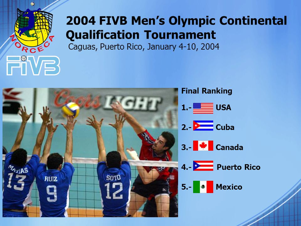 2004 FIVB Men's Olympic Continental Qualification Tournament Caguas, Puerto Rico, January 4-10, 2004 Final Ranking 1.- USA 2.- Cuba 3.- Canada 4.- Puerto Rico 5.- Mexico