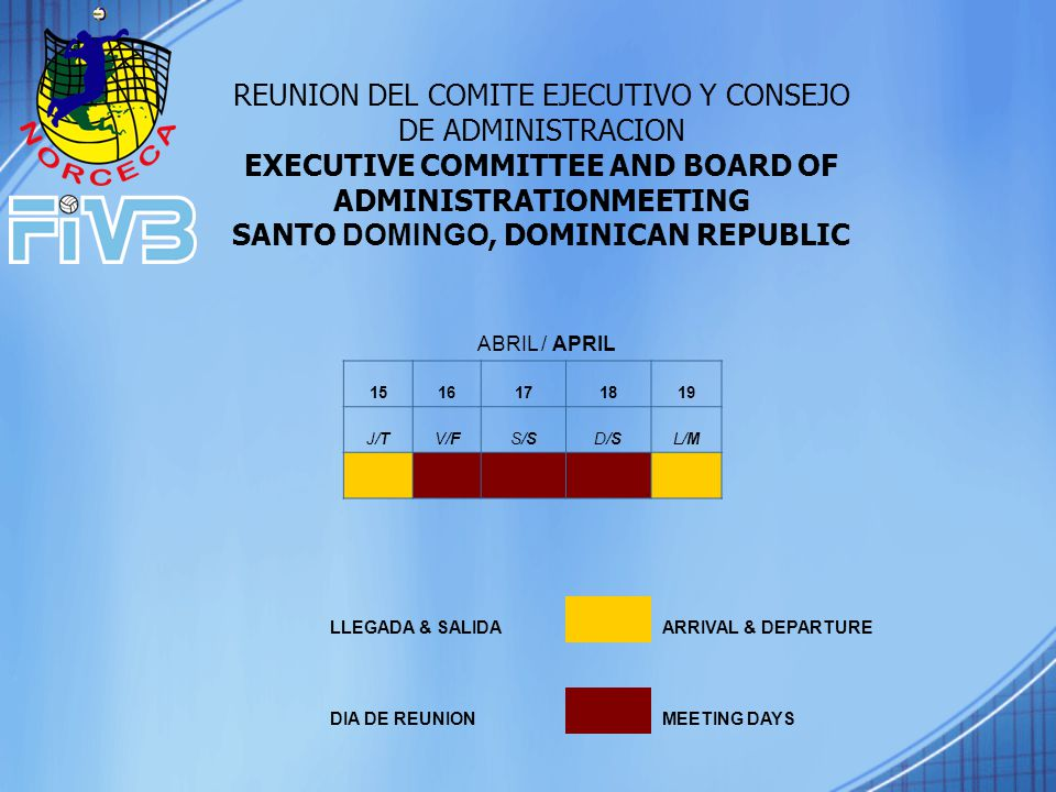 ABRIL / APRIL 1516171819 J/TV/FS/SD/SL/M LLEGADA & SALIDA ARRIVAL & DEPARTURE DIA DE REUNION MEETING DAYS REUNION DEL COMITE EJECUTIVO Y CONSEJO DE ADMINISTRACION EXECUTIVE COMMITTEE AND BOARD OF ADMINISTRATIONMEETING SANTO DOMINGO, DOMINICAN REPUBLIC