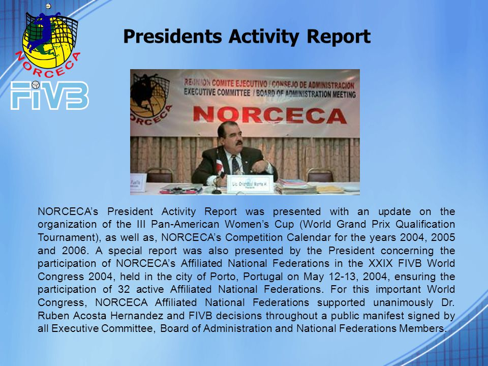 NORCECA's President Activity Report was presented with an update on the organization of the III Pan-American Women's Cup (World Grand Prix Qualification Tournament), as well as, NORCECA's Competition Calendar for the years 2004, 2005 and 2006.